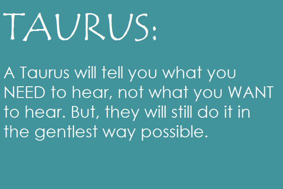 Taurus ♉ well not always gentle in how i do it. Partly depends on who you are, what you mean to me, or if I have told you before and wasted time/effort.