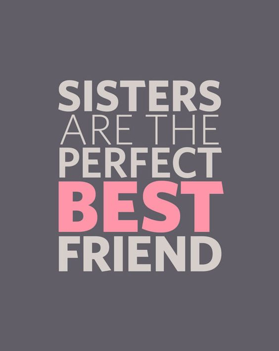 My best friend is more of a sister, than my real sister. Altought I do love her as well. Could not be truer