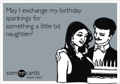 May I exchange my birthday spankings for something a little bit naughtier?
