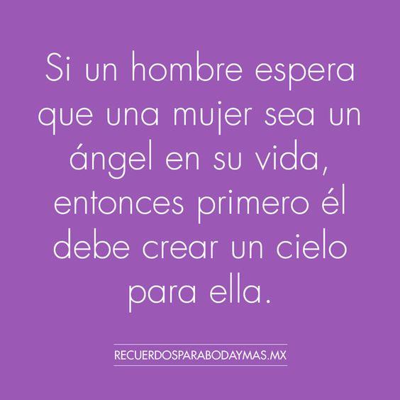Si un hombre espera que una mujer sea un ángel en su vida, entonces primero él debe crear un cielo para ella.