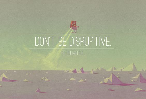 Don't be disruptive. Be intentional about delight. The point is to define the moment of delight and align your brand to release it to your audience.