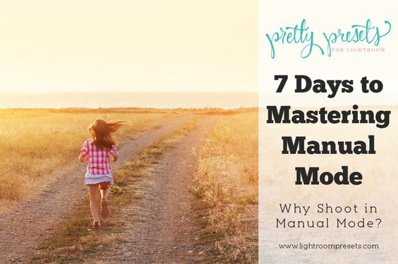 7 Days To Mastering Manual Mode: Why Shoot in Manual Mode | Pretty Presets for Lightroom