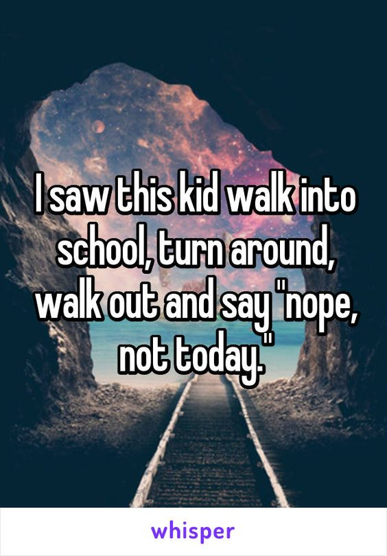 """I saw this kid walk into school, turn around, walk out and say """"nope, not…"""
