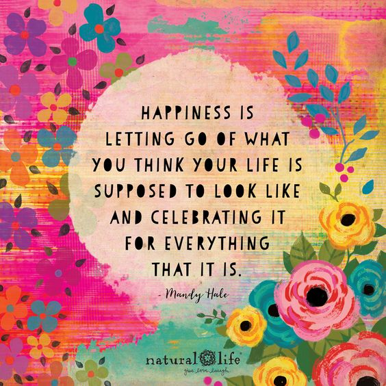 Happiness is letting go of what you think your life is supposed to look like and being grateful for everything that it is.