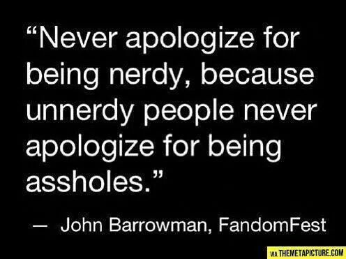 Never apologize foe being nerdy, because unnerdy people never apologize for being assholes