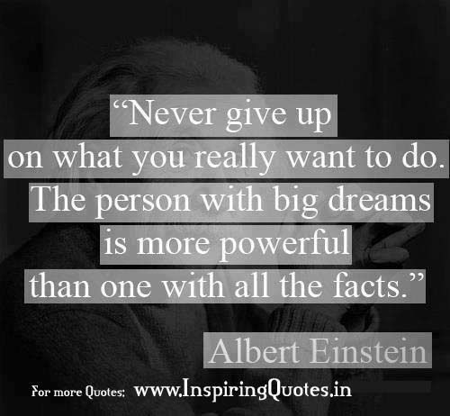 Never give up on what you really want to do. The person with big dreams is more powerful than one with all the facts. -Albert Einstein