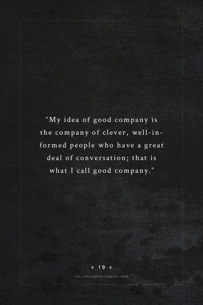 INTJ Thoughts Tumblr 19 - My idea of good company is the company of clever, well-informed people who have a great deal of conversation; that is what I call good company. - quote by - jane austen: