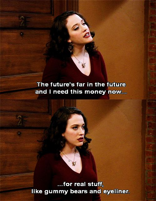 I don't need to save money for the future, I need money now for important things like gummy bears and eyeliner.