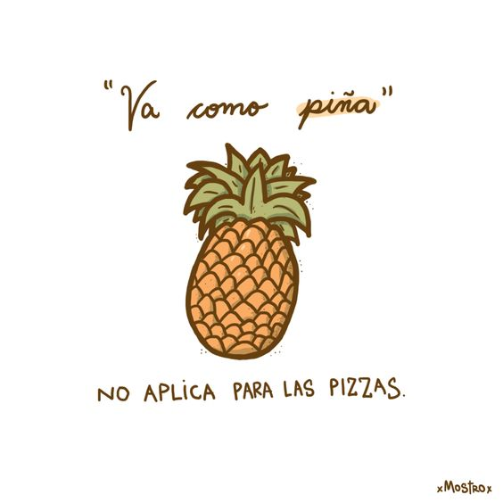 "Va como piña no aplica para las pizzas. Pineapples and pizza must never go together. パイナップルとピザを混ざるのは禁止です。 – ""Va como piña"".- Frase argentina que significa que una cosa va perfectamente con otra."