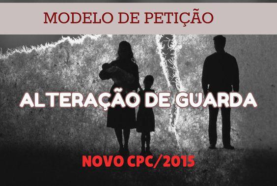 MODELO DE PETIÇÃO / ALTERAÇÃO DE GUARDA / NOVO CPC/2015