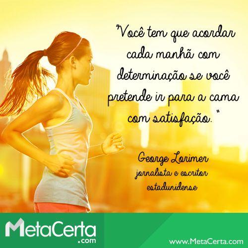 """""""Você tem que acordar cada manhã com determinação se você pretende ir para a cama com satisfação."""" (George Lorimer)"""