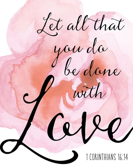 Let all that you do be done in love. 1 Corinthians 16:14 ...