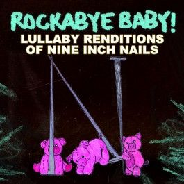 Rockabye Baby! Nine Inch Nails-  Haven't heard or ordered this one yet but I sure will!