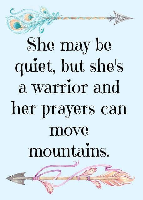 Warrior Quote for Women: She may be quiet, but she's a warrior and her prayers can move mountains. #prayer #warriors #women
