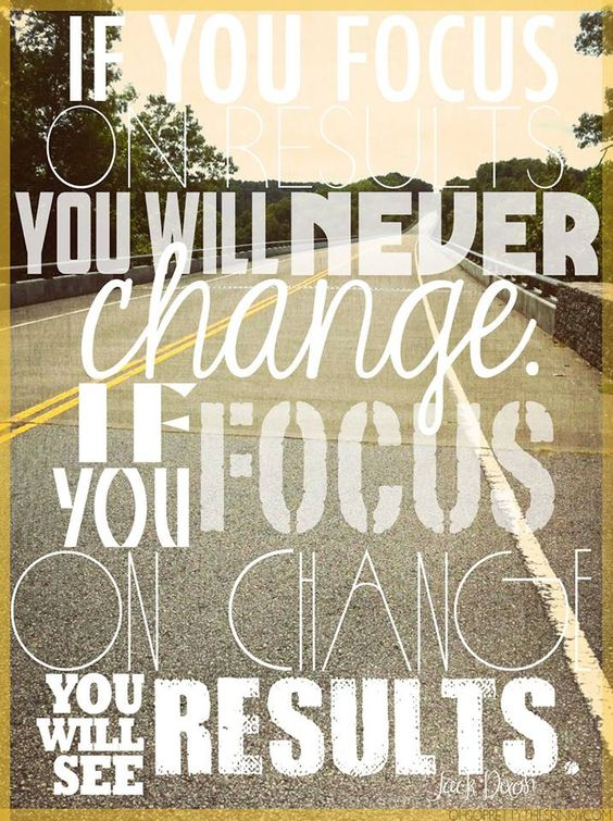 """""""If you focus on results, you will never change. If you focus on change, you will get results."""" -Jack Dixon"""