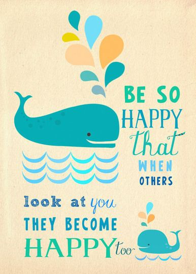 Be so happy that when others look at you they become happy too.: