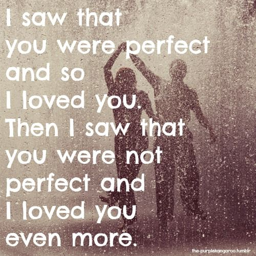 """""""I saw that you were perfect and so I loved you. Then I saw that you were not perfect and I loved you even more."""" #lovequotes"""