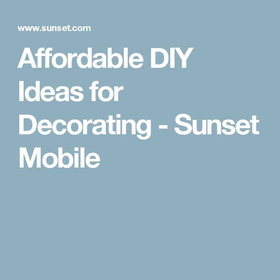 Affordable DIY Ideas for Decorating - Sunset Mobile