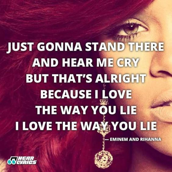 just gonna stand there and hear e cry. but that's alright because i love the way you lie i love the way you lie