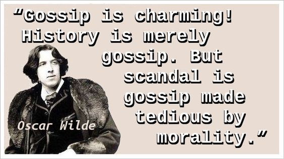"""Gossip is charming! History is merely gossip. But scandal is gossip made tedious by morality."" — Oscar Wilde"