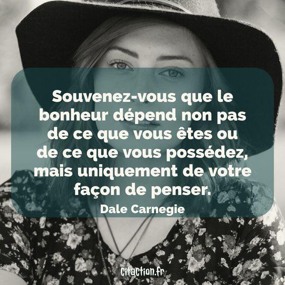 """""""Souvenez-vous que le bonheur dépend non pas de ce que vous êtes ou de ce que vous possédez, mais uniquement de votre façon de penser."""" Dale Carnegie."""