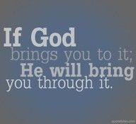 SO true . If Gods brings you to it ; he WILL bring you through it . Never give up . He's with you through it all .