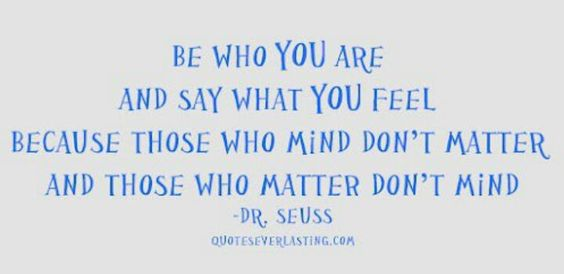 Be who you are and say what you feel because those who mind don't matter and those who matter don't mind. ~	Dr. Seuss