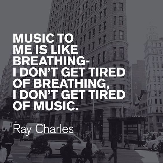"""""""Music to me is like breathing - I don't get tired of breathing, I don't get tired of music."""" - Ray Charles"""