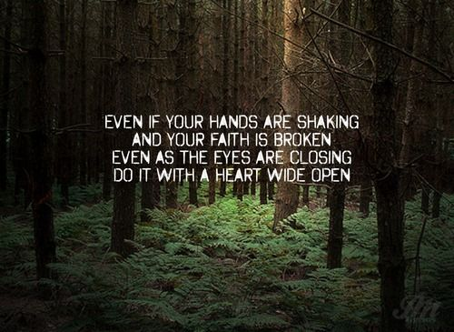 Even if your hands are shaking and your faith is broken, even as the eyes are closing, do it with a heart wide open