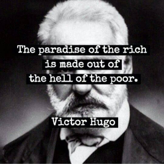 """The paradise of the rich is built out of the hell of the poor."" -- Victor Hugo"