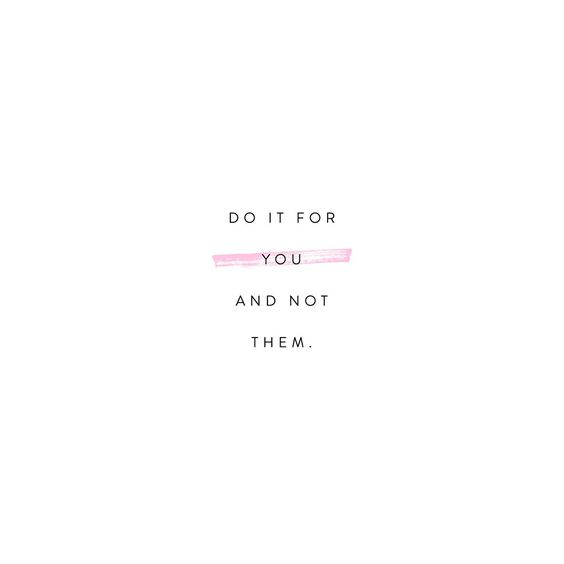 Do it for you. Not them.
