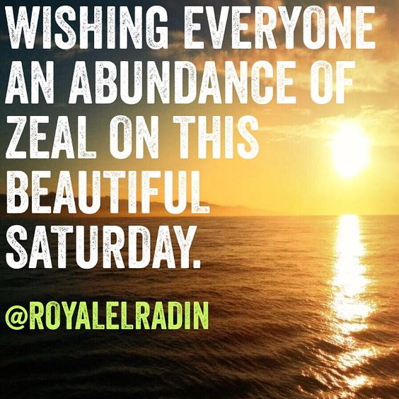WISHING EVERYONE AN ABUNDANCE OF ZEAL ON THIS BEAUTIFUL SATURDAY.