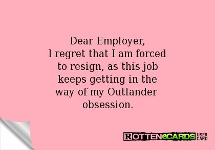 Dear Employer, I regret that I am forced to resign, as this job keeps getting in the way of my Outlander  obsession.