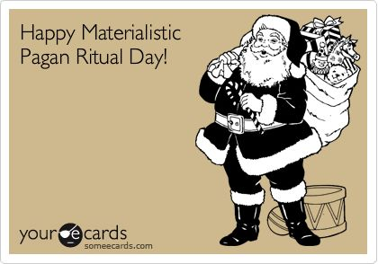 Haha! Happy Materialistic Pagan Ritual Day! Funny because it's true! (If only people knew the true meaning behind Christmas....I celebrate Jesus and people like him Every day!):