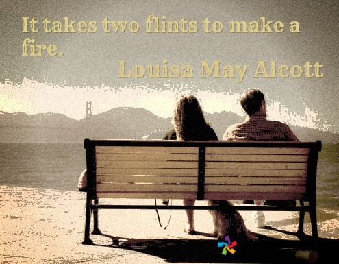 It takes two flints to make a fire. / Louisa May Alcott