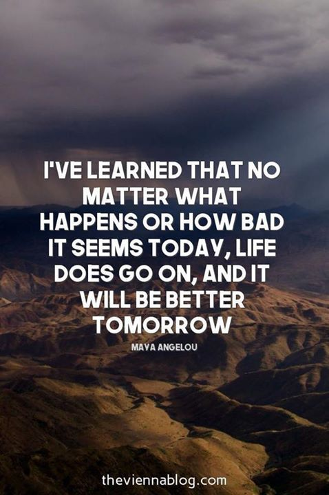 Life does go on and it will be better tomorrow ...