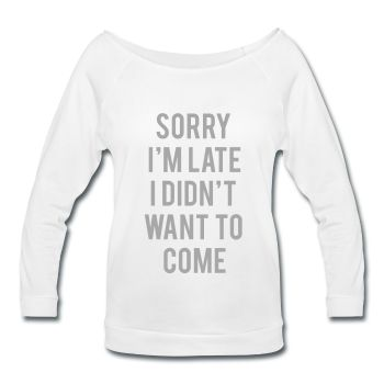 SILVER GLITZ PRINT! Sorry I'm Late I Didn't Want To Come, Women's Wideneck Shirt
