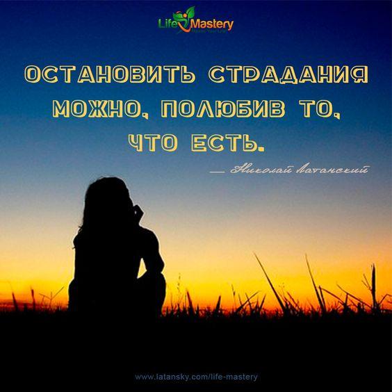 «Остановить страдания можно, полюбив то, что есть» — Николай Латанский  МАСТЕРСТВО ЖИЗНИ™ http://www.latansky.com/life-mastery