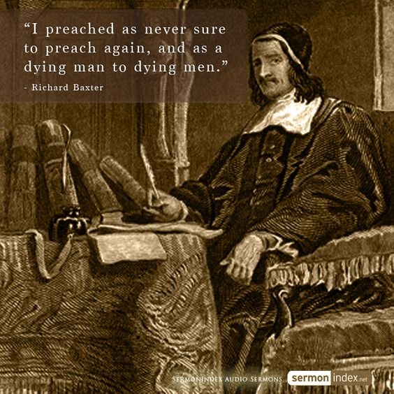 """I preached as never sure to preach again, and as a dying man to dying men."" - Richard Baxter #preached #dying #men"