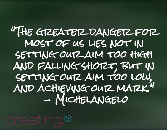"""""""The greater danger for most of us lies not in setting our aim too high and falling short; but in setting our aim too low, and achieving our mark."""" - Michelangelo"""