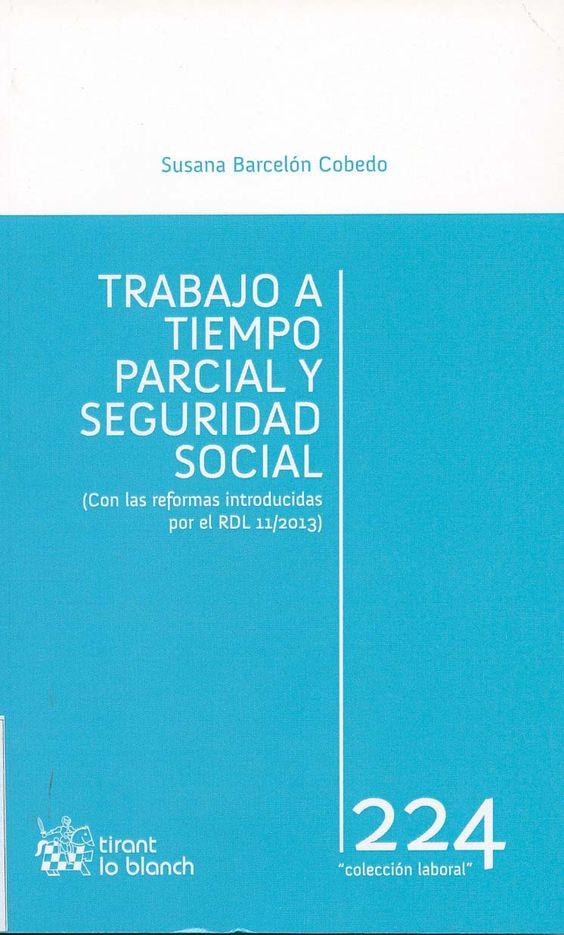 Trabajo a tiempo parcial y seguridad social : (con las reformas introducidas por el RDL 11/2013) / Susana Barcelón Cobedo. -  Valencia : Tirant lo Blanch, 2013