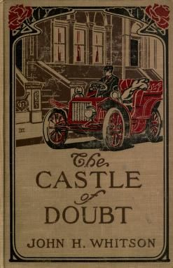 The castle of doubt  by John H. Whitson ; with a frontispiece in color from a drawing by I.H. Caliga. Published 1907 by Little, Brown, and Company in Boston .