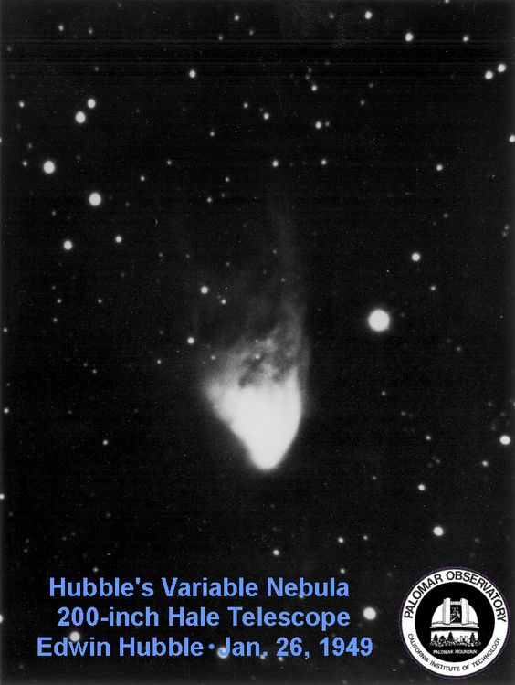 "Hubble's Variable Nebula, taken by Edwin Hubble himself. He was given the honor of making the first observation on the 200"" Hale Telescope on Mount Palomar. For nearly half a century it was the world's largest telescope. Mona Evans ""Palomar Observatory"" http://www.bellaonline.com/articles/art178826.asp"