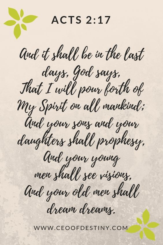 And it shall be in the last days, God says, That I will pour forth of my Spirit on all mankind; And your sons and your daughters shall prophesy, And your young men shall see visions, And your old men shall dream dreams.