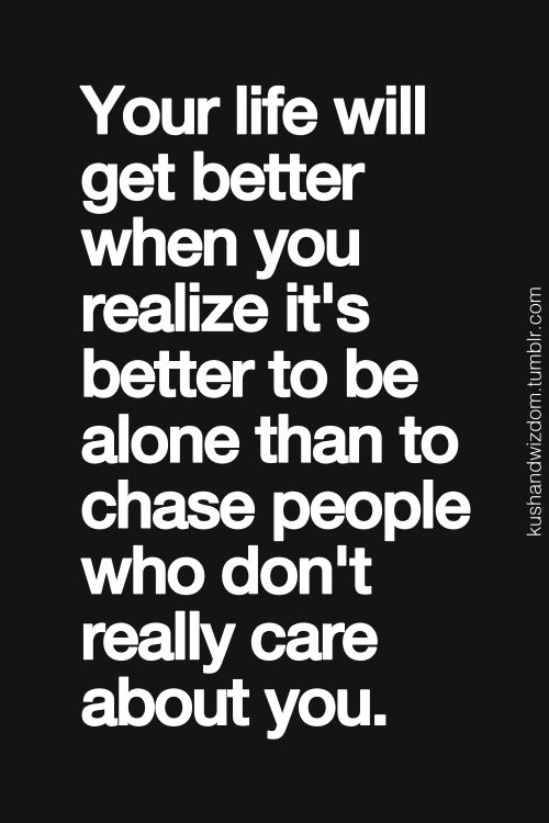 """""""Your life will get better when you realize it's better to be alone than to chase people who don't really care about you.""""  **✿**"""