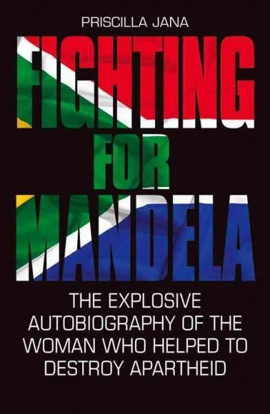 Fighting for Mandela: The Explosive Autobiography of the Woman Who Helped to Destroy Apartheid