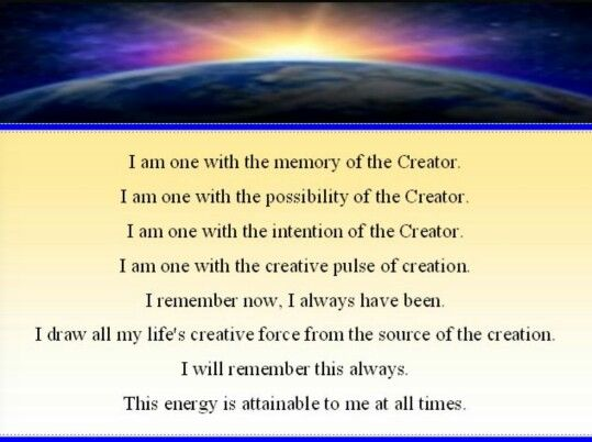 I am one with the memory of the creator. I am with the possibility of the creator. I am one with the intention of the creator. I am one with the creative pulse of creation. I remember now, i always have been. I draw all my life's creative force from the source of the creation. I will remember this always. This energy is attainable to me at all time