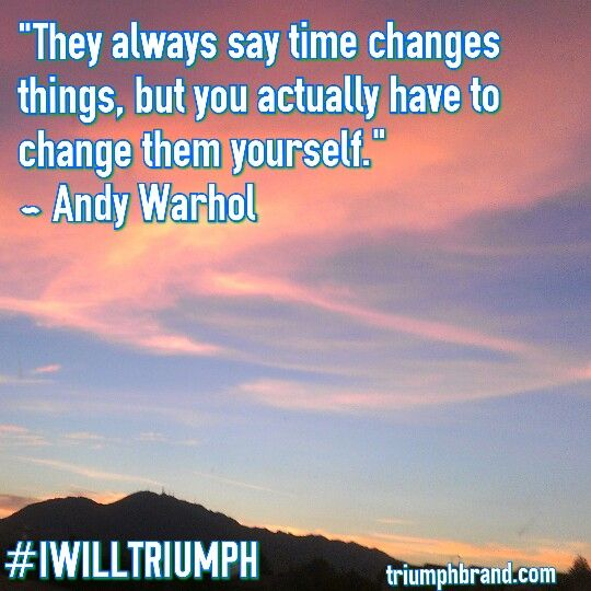 They say time changes things, but you actually have to change them yourself. -Andy Warhol #IWILLTRIUMPH
