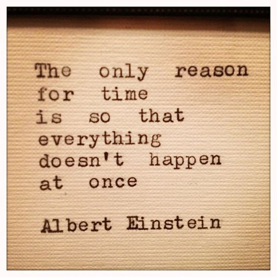 The only reason for time is so that everything doesn`t happen at once. -Albert Einstein