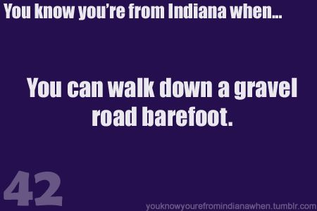 Know you're from Indiana- when you can walk down the gravel barefoot